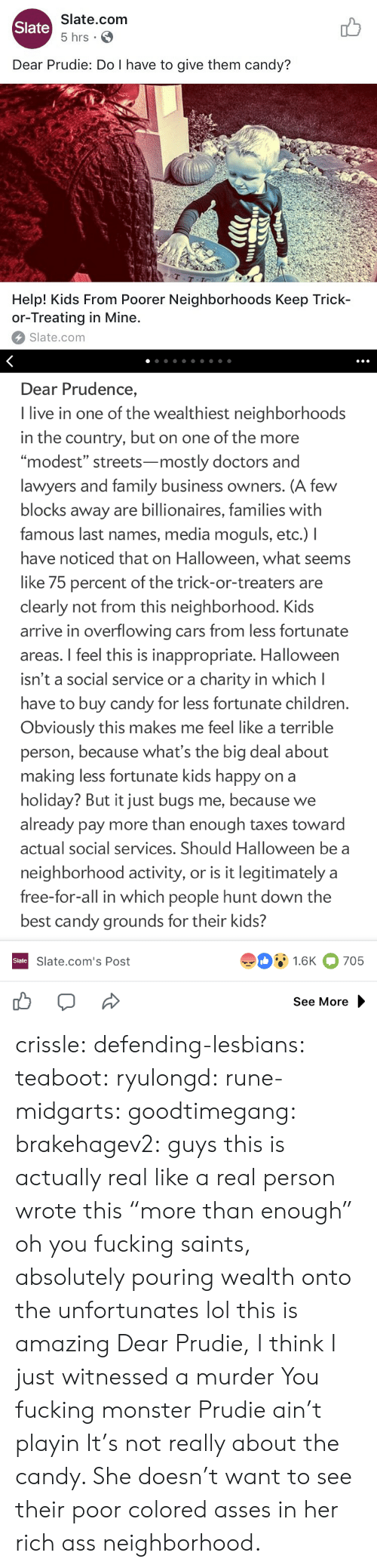 """last names: Slate.com  5 hrs .  Slate  Dear Prudie: Do I have to give them candy?  aT  T-T  Help! Kids From Poorer Neighborhoods Keep Trick-  or-Treating in Mine.  Slate.com   Dear Prudence,  I live in one of the wealthiest neighborhoods  in the country, but on one of the more  """"modest"""" streets-mostly doctors and  lawyers and family business owners. (A few  blocks away are billionaires, families with  famous last names, media moguls, etc.) I  have noticed that on Halloween, what seems  like 75 percent of the trick-or-treaters are  clearly not from this neighborhood. Kids  arrive in overflowing cars from less fortunate  areas. I feel this is inappropriate. Halloween  isn't a social service or a charity in which l  have to buy candy for less fortunate children  Obviously this makes me feel like a terrible  person, because what's the big deal about  making less fortunate kids happy on a  holiday? But it just bugs me, because we  already pay more than enough taxes toward  actual social services. Should Halloween be a  neighborhood activity, or is it legitimately a  free-for-all in which people hunt down the  best candy grounds for their kids?  91.6K 705  Slate  Slate.com's Post  See More crissle:  defending-lesbians:  teaboot:  ryulongd:  rune-midgarts:  goodtimegang:  brakehagev2:  guys this is actually real like a real person wrote this  """"more than enough"""" oh you fucking saints, absolutely pouring wealth onto the unfortunates   lol this is amazing   Dear Prudie, I think I just witnessed a murder  You fucking monster  Prudie ain't playin  It's not really about the candy. She doesn't want to see their poor colored asses in her rich ass neighborhood."""