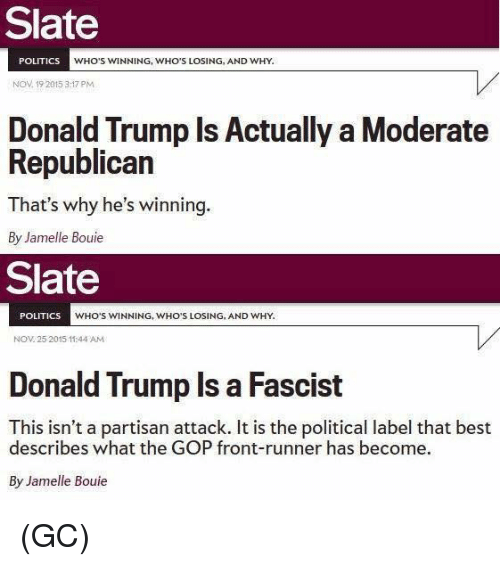 Front Runners: Slate  POLITICS  WHO'S WINNING, WHO'S LOSING, AND WHY.  Nov 19 2015 3:17 PM  Donald Trump Is Actually a Moderate  Republican  That's why he's  winning  By Jamelle Bouie  Slate  POLITICS  WHO'S WINNING, WHO'S LOSING, AND WHY.  NOV 25 2015 11:44 AM  Donald Trump Is a Fascist  This isn't a partisan attack. It is the political label that best  describes what the GOP front-runner has become.  By Jamelle Bouie (GC)