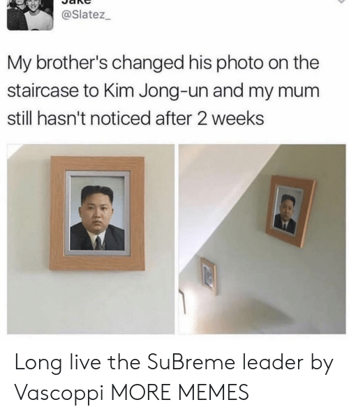 Jong Un: @Slatez_  My brother's changed his photo on the  staircase to Kim Jong-un and my mu  still hasn't noticed after 2 weeks Long live the SuBreme leader by Vascoppi MORE MEMES