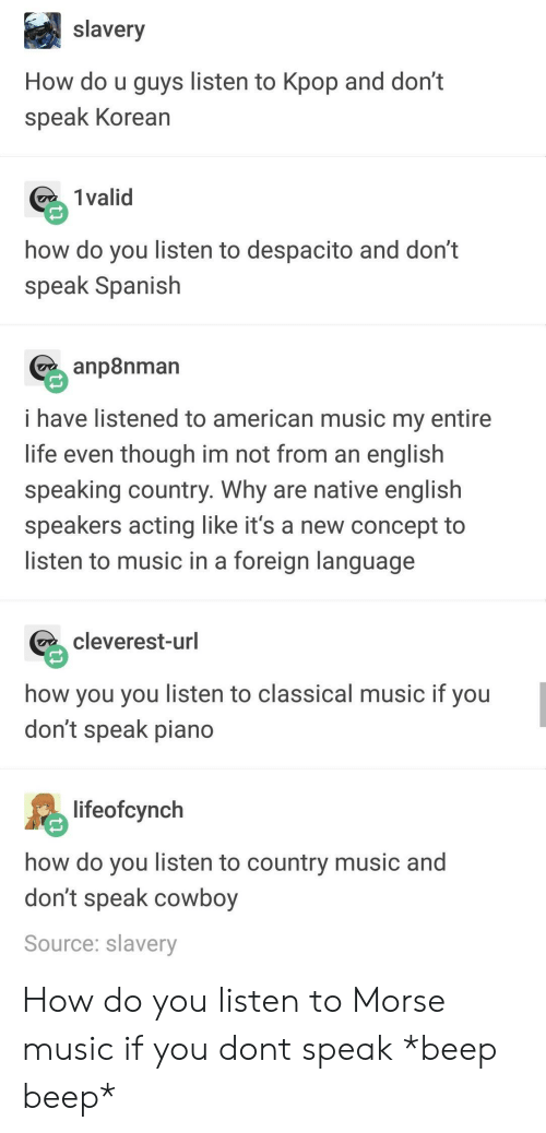 Classical Music.: slavery  How do u guys listen to Kpop and don't  speak Korean  1 valid  how do you listen to despacito and dont  speak Spanish  p8nman  i have listened to american music my entire  life even though im not from an englislh  speaking country. Why are native english  speakers acting like it's a new concept to  listen to music in a foreign language  cleverest-url  how you you listen to classical music if you  don't speak piano  lifeofcynch  how do you listen to country music and  don't speak cowboy  Source: slavery How do you listen to Morse music if you dont speak *beep beep*