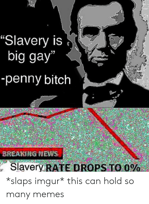 "penny: ""Slavery is  big gay""  -penny bitch  BREAKING NEWS  Slavery RATE DROPS TO O% *slaps imgur* this can hold so many memes"