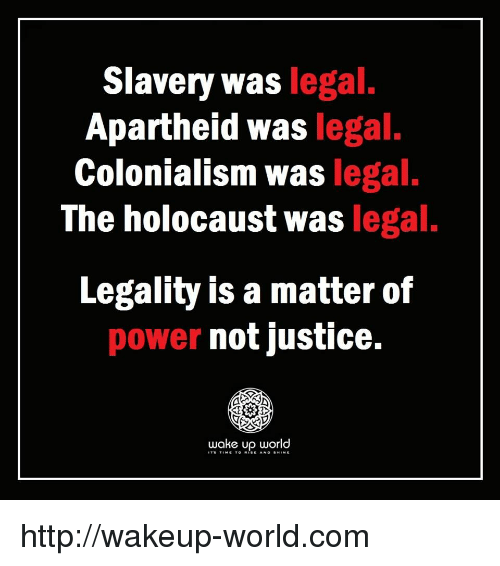 colonialism: Slavery was legal  Apartheid was legal.  Colonialism was legal.  The holocaust was legal.  Legality is a matter of  power not justice.  wake up world http://wakeup-world.com