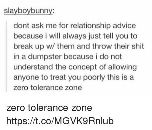 zeroes: slayboybunny:  dont ask me for relationship advice  because i will always just tell you to  break up w/ them and throw their shit  in a dumpster because i do not  understand the concept of allowing  anyone to treat you poorly this is a  zero tolerance zone zero tolerance zone https://t.co/MGVK9Rnlub