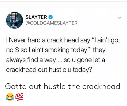 "hustle: SLAYTER  @COLDGAMESLAYTER  I Never hard a crack head say ""I ain't got  no $ so l ain't smoking today"" they  always find a way... so u gone let a  crackhead out hustle u today? Gotta out hustle the crackhead 😂💯"