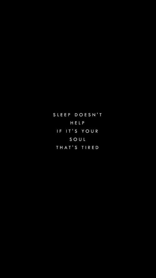 Help, Sleep, and Soul: SLEEP DOESN'T  HELP  IF IT'S YOUR  SOUL  THAT'S TIRED