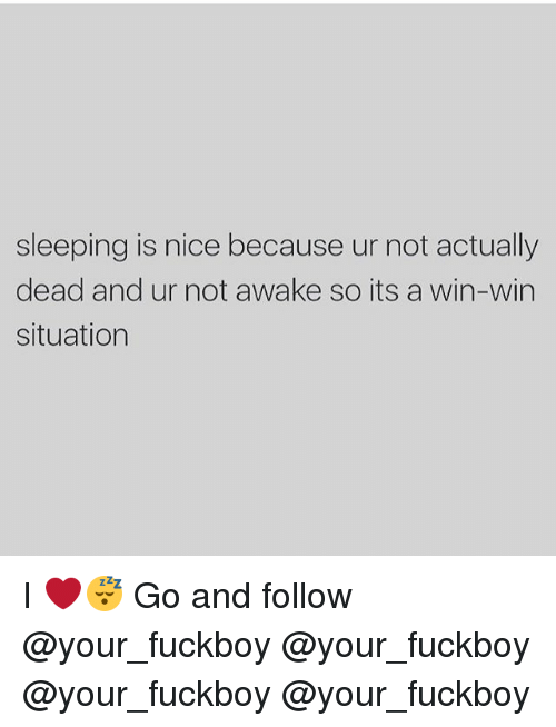 deads: sleeping is nice because ur not actually  dead and ur not awake so its a win-win  situation I ❤️😴 Go and follow @your_fuckboy @your_fuckboy @your_fuckboy @your_fuckboy