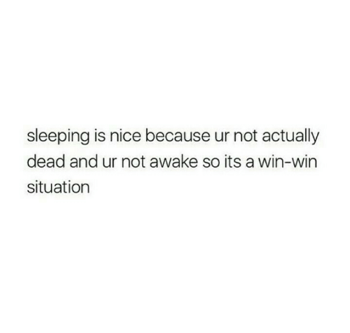 win win: sleeping is nice because ur not actually  dead and ur not awake so its a win-win  situation
