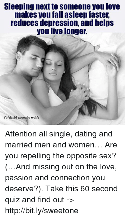 attentive: Sleeping next to someone you love  makes you fall asleep faster,  reduces depression, andhelps  you live longer.  fb/david avocado wolfe Attention all single, dating and married men and women… Are you repelling the opposite sex? (…And missing out on the love, passion and connection you deserve?). Take this 60 second quiz and find out -> http://bit.ly/sweetone