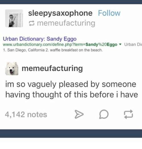 Waffling: sleepysaxophone Follow  memeufacturing  Urban Dictionary: Sandy Eggo  www.urbandictionary.com/define.php?term Sandy%20Eggo Urban Dio  1. San Diego, California 2. waffle breakfast on the beach.  memeufacturing  im so vaguely pleased by someone  having thought of this before i have  4,142 notes