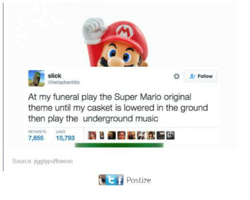 Superate: slick  Chellaphantitis  Follow  At my funeral play the Super Mario original  theme until my casket is lowered in the ground  then play the underground music  ETWEETSLIES  覇  Ef  7,655 10,793  Source jigglypuffsvevo  Postize