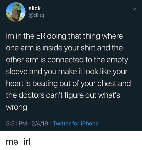Slick: slick  @dlicj  Im in the ER doing that thing where  one arm is inside your shirt and the  other arm is connected to the empty  sleeve and you make it look like your  heart is beating out of your chest and  the doctors can't figure out what's  wrong  5:51 PM . 2/4/19 Twitter for iPhone me_irl