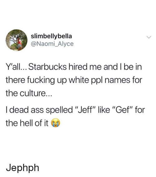 """Ass, Fucking, and Funny: slimbellybella  @Naomi_Alyce  Y'all... Starbucks hired me and I be in  there fucking up white ppl names for  the culture.  I dead ass spelled """"Jeff"""" like """"Gef"""" for  the hell of it Jephph"""