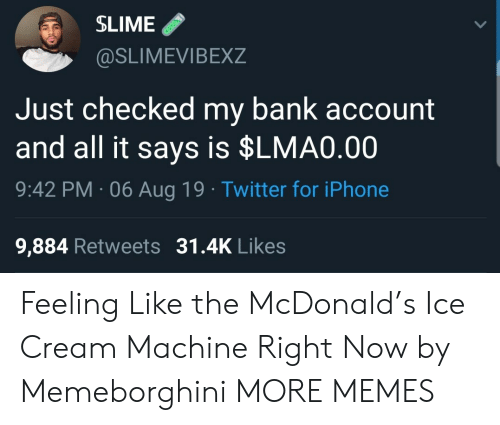 Dank, Iphone, and Memes: SLIME  @SLIMEVIBEXZ  Just checked my bank account  and all it says is $LMA0.00  9:42 PM 06 Aug 19 Twitter for iPhone  9,884 Retweets 31.4K Likes Feeling Like the McDonald's Ice Cream Machine Right Now by Memeborghini MORE MEMES