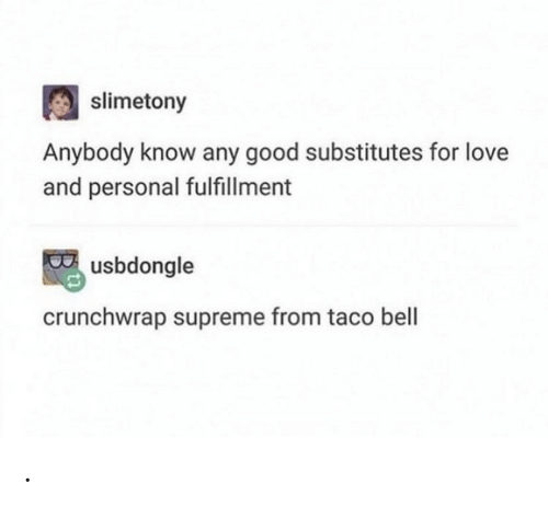 personal: slimetony  Anybody know any good substitutes for love  and personal fulfillment  usbdongle  crunchwrap supreme from taco bell .