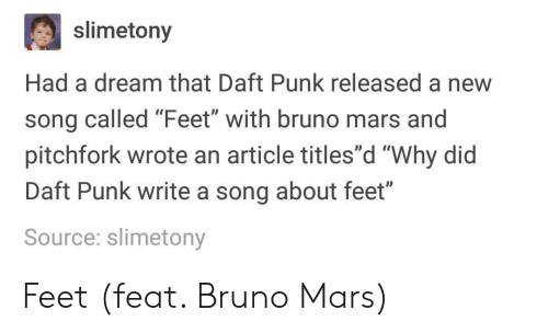 """A Dream, Bruno Mars, and Mars: slimetony  Had a dream that Daft Punk released a new  song called Feet with bruno mars and  pitchfork wrote an article titles""""d """"Why did  Daft Punk write a song about feet""""  Source: slimetony  0D Feet (feat. Bruno Mars)"""
