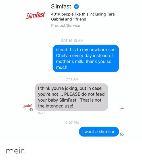 401k: Slimfast  401K people like this including Tara  Gabriel and 1 friend  Product/Service  SAT 10:13 AM  i feed this to my newborn son  Chelvin every day instead of  mother's milk. thank you so  much  7:11 AM  I think you're joking, but in case  you're not PLEASE do not feed  your baby SlimFast. That is not  Slimfast the intended use!  SlimFast  Seen  3:07 PM  i want a slim sorn meirl