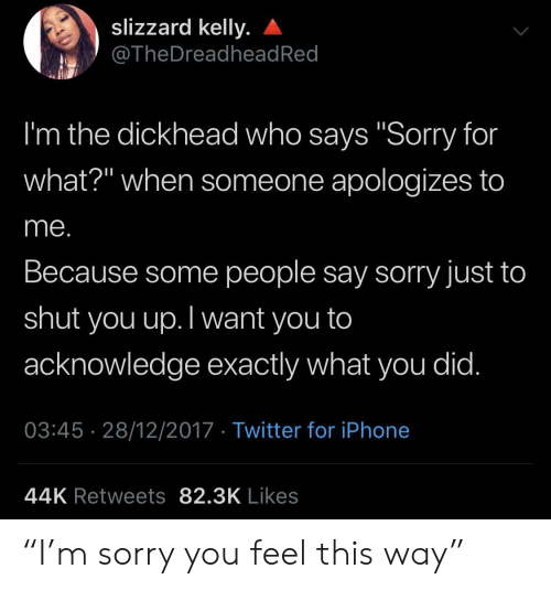 "Iphone, Sorry, and Twitter: slizzard kelly.  @TheDreadhead Red  I'm the dickhead who says ""Sorry for  what?"" when someone apologizes to  me.  Because some people say sorry just to  shut  you up.Twant you to  acknowledge exactly what you did.  03:45 28/12/2017 Twitter for iPhone  44K Retweets 82.3K Likes ""I'm sorry you feel this way"""