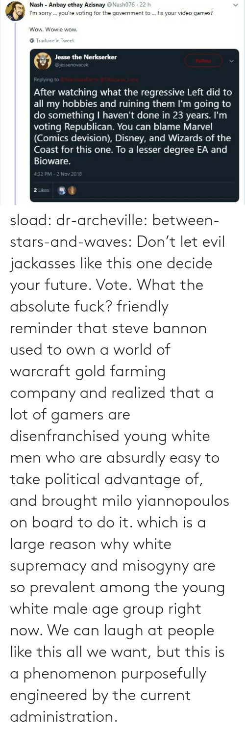 right now: sload: dr-archeville:  between-stars-and-waves: Don't let evil jackasses like this one decide your future. Vote.  What the absolute fuck?   friendly reminder that steve bannon used to own a world of warcraft gold farming company and realized that a lot of gamers are disenfranchised young white men who are absurdly easy to take political advantage of, and brought milo yiannopoulos on board to do it. which is a large reason why white supremacy and misogyny are so prevalent among the young white male age group right now. We can laugh at people like this all we want, but this is a phenomenon purposefully engineered by the current administration.