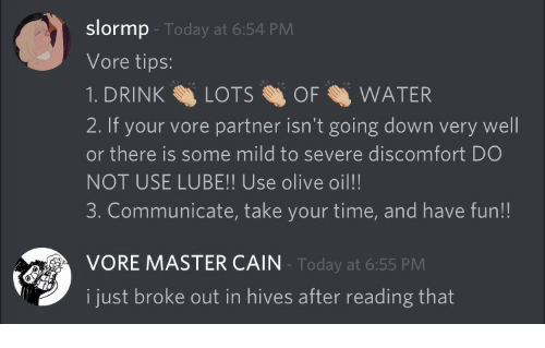 hives: slormp  Vore tips:  1. DRINKLOTSOF WATER  2. If your vore partner isn't going down very well  or there is some mild to severe discomfort DO  NOT USE LUBE!! Use olive oil!!  3. Communicate, take your time, and have fun!!  Today at 6:54 PM  VORE MASTER CAIN  Today at 6:55 PM  i just broke out in hives after reading that