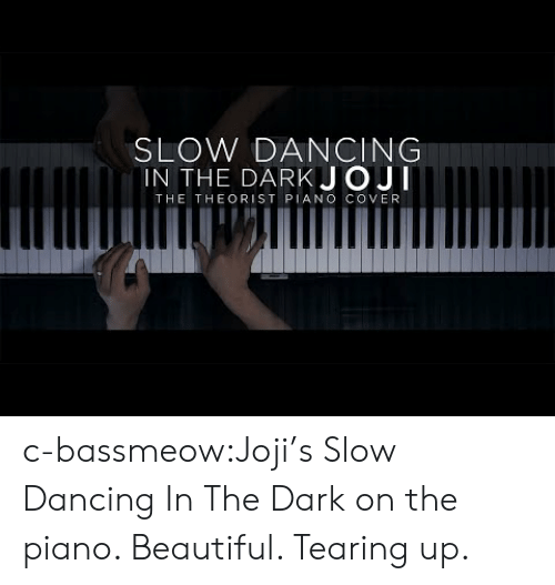 Beautiful, Dancing, and Tumblr: SLOW DANCING  IN THE DARKJOJI  THE THEORIST PIANO COVER c-bassmeow:Joji's Slow Dancing In The Dark on the piano. Beautiful. Tearing up.