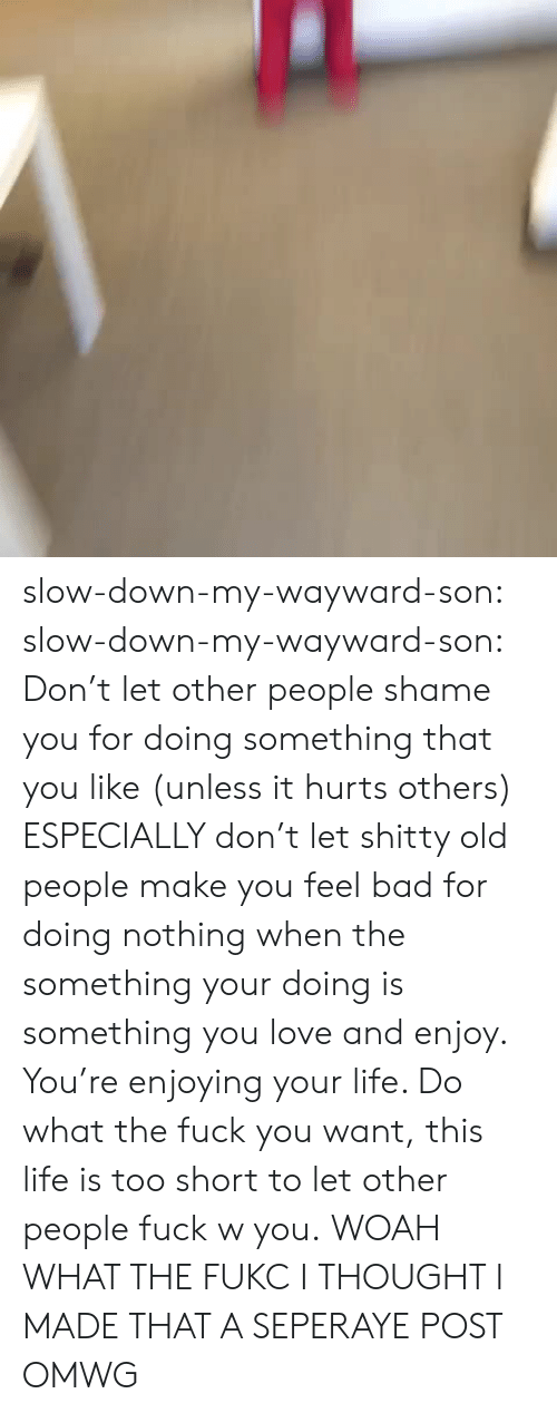 Fukc: slow-down-my-wayward-son:  slow-down-my-wayward-son:  Don't let other people shame you for doing something that you like (unless it hurts others) ESPECIALLY don't let shitty old people make you feel bad for doing nothing when the something your doing is something you love and enjoy. You're enjoying your life. Do what the fuck you want, this life is too short to let other people fuck w you.  WOAH WHAT THE FUKC I THOUGHT I MADE THAT A SEPERAYE POST OMWG