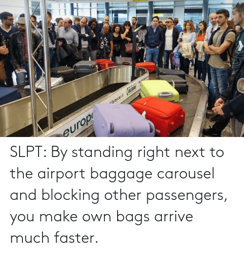 faster: SLPT: By standing right next to the airport baggage carousel and blocking other passengers, you make own bags arrive much faster.