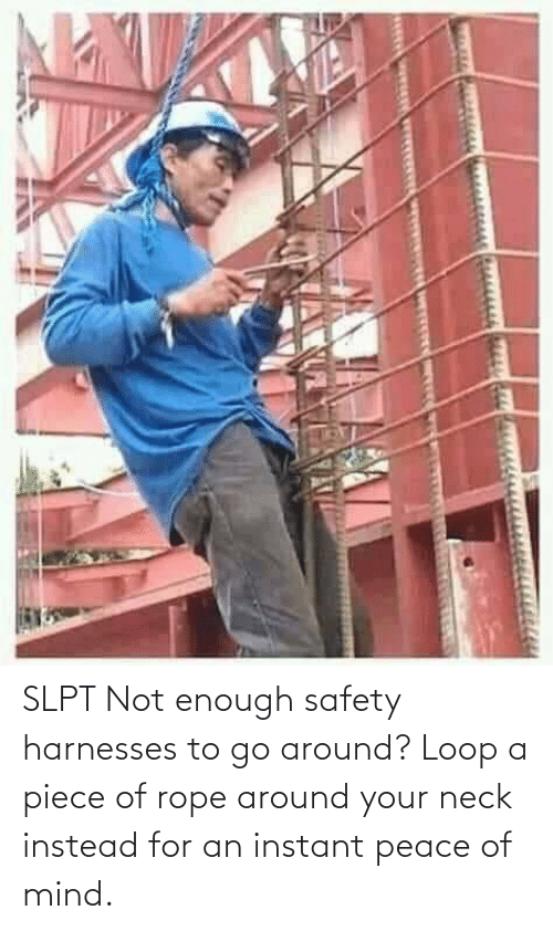 Safety: SLPT Not enough safety harnesses to go around? Loop a piece of rope around your neck instead for an instant peace of mind.