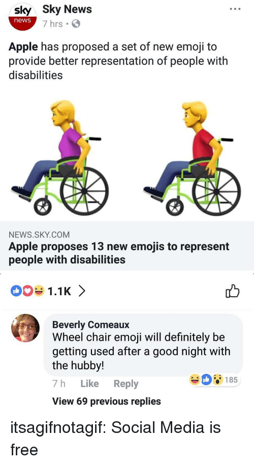 Apple, Definitely, and Emoji: sly Sky News  news  7 hrs  Apple has proposed a set of new emoji to  provide better representation of people with  disabilities  NEWS.SKY.COM  Apple proposes 13 new emojis to represent  people with disabilities   1.1K 〉  Beverly Comeaux  Wheel chair emoji will definitely be  getting used after a good night with  the hubby!  7h Like Reply  View 69 previous replies  08185 itsagifnotagif:  Social Media is free