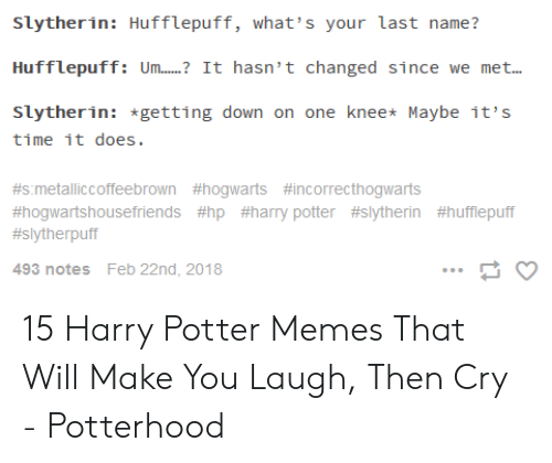 Potter Slytherin: Slytherin: Hufflepuff, what's your last name?  Huffleptffi Um... It hasn't changed since we met..  Slytherin: *getting down on one knee* Maybe it's  time it does.  #s.metalliccoffeebrown #hogwarts #incorrecthogwarts  #hogwartshousefriends #hp #harry potter #slytherin #hufflepuff  #slytherpuff  493 noteS  Feb 22nd, 2018 15 Harry Potter Memes That Will Make You Laugh, Then Cry - Potterhood