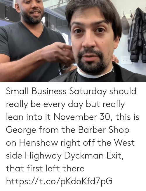 Lean: Small Business Saturday should really be every day but really lean into it November 30, this is George from the Barber Shop on Henshaw right off the West side Highway  Dyckman Exit, that first left there https://t.co/pKdoKfd7pG