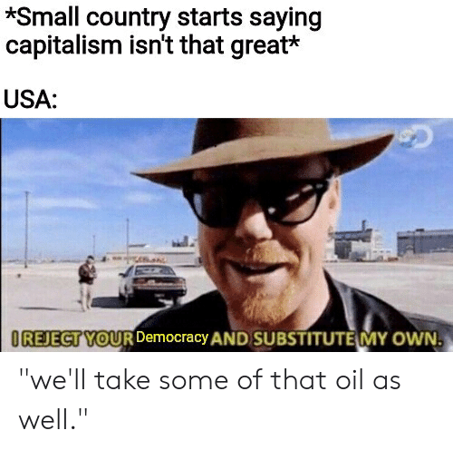 """Capitalism, Dank Memes, and Democracy: Small country starts saying  capitalism isn't that great*  USA:  OREJECT YOUR Democracy AND SUBSTITUTE MY OWN """"we'll take some of that oil as well."""""""