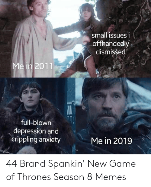 Game Of Thrones Season 8: small issues i  offhandedly  dismissed  Me in 2011  full-blown  depression and  crippling anxiety  Me in 2019 44 Brand Spankin' New Game of Thrones Season 8 Memes