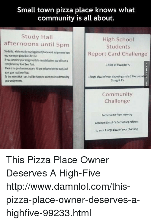 Memes, 🤖, and Html: Small town pizza place knows what  community is all about.  Study Hall  High School  afternoons until 5pm  Students  Students, while do approved homeworkawignments here.  Report Card Challenge  may enjoy pimasies for 350  You compiete Your  complimentary Root Beerfioat  1 slice of Pizza per A  There is no purchase necessary, Alare welcome here to study and  earn your root beerfoat  1 large pizza of your choosing and a 2uter sodat  To the extent thatian iwi be happy to asist tuinunderstanding  Straight A's  your assignments  Community  Challenge  Recite to me from memory  Abraham Lincoln's Gettysburg Address  to eam large pizza of your choosing This Pizza Place Owner Deserves A High-Five http://www.damnlol.com/this-pizza-place-owner-deserves-a-highfive-99233.html