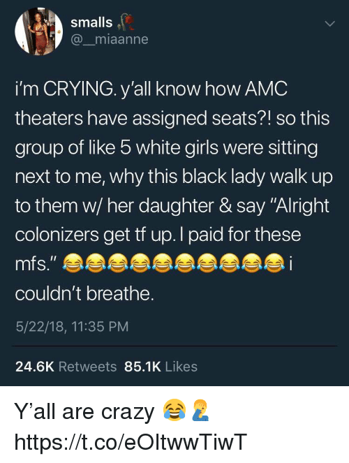 "Smalls: smalls  @_miaanne  i'm CRYING. y'all know how AMC  theaters have assigned seats?! so this  group of like 5 white girls were sitting  next to me, why this black lady walk up  to them w/ her daughter & say ""Alright  colonizers get tf up.l paid for these  couldn't breathe.  5/22/18, 11:35 PM  24.6K Retweets 85.1K Likes Y'all are crazy 😂🤦‍♂️ https://t.co/eOItwwTiwT"