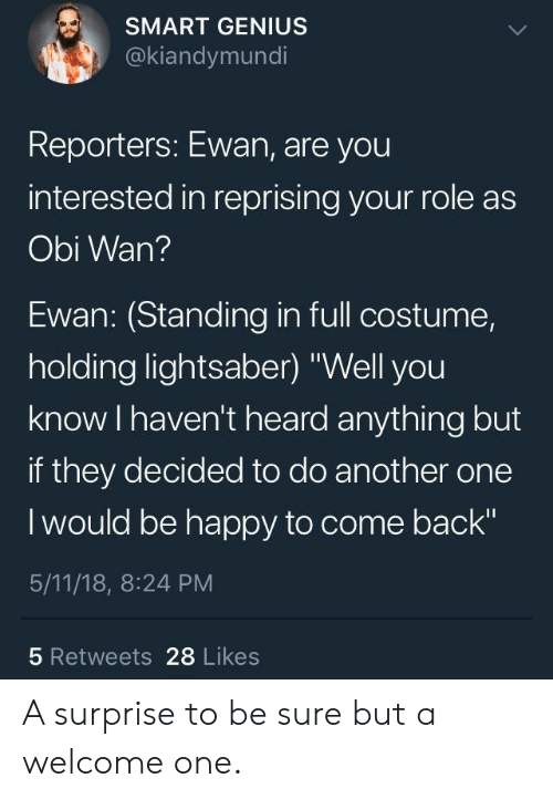 "Wanly: SMART GENIUS  @kiandymundi  Reporters: Ewan, are you  interested in reprising your role as  Obi Wan?  Ewan: (Standing in full costume,  holding lightsaber) ""Well you  know I haven't heard anything but  if they decided to do another one  I would be happy to come back""  5/11/18, 8:24 PM  5 Retweets 28 Likes A surprise to be sure but a welcome one."