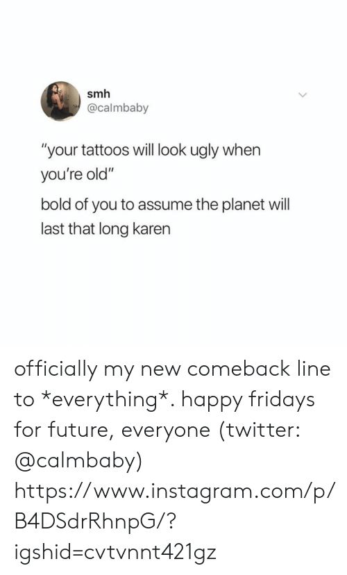 """Bold: smh  @calmbaby  """"your tattoos will look ugly when  you're old""""  bold of you to assume the planet will  last that long karen officially my new comeback line to *everything*. happy fridays for future, everyone (twitter: @calmbaby)  https://www.instagram.com/p/B4DSdrRhnpG/?igshid=cvtvnnt421gz"""