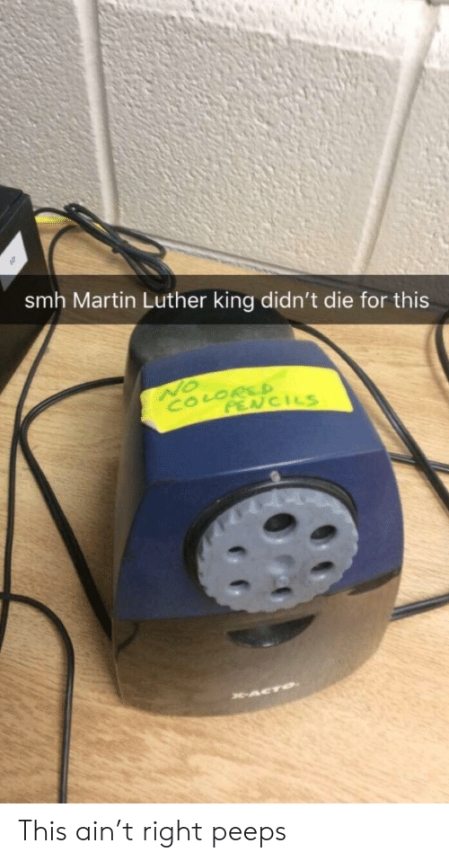luther: smh Martin Luther king didn't die for this  NO  COLORSD  PENCILS  ACTO This ain't right peeps