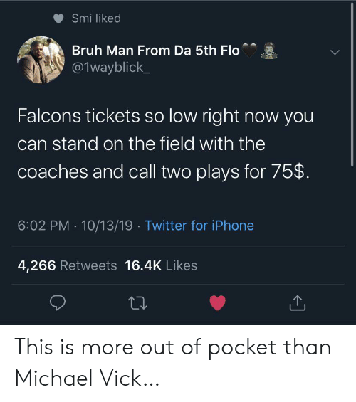 Flo: Smi liked  Bruh Man From Da 5th Flo  @1wayblick  Falcons tickets so low right now you  can stand on the field with the  coaches and call two plays for 75$  6:02 PM 10/13/19 Twitter for iPhone  4,266 Retweets 16.4K Likes This is more out of pocket than Michael Vick…