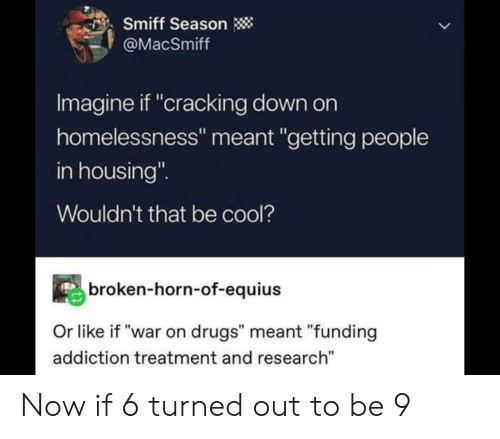"housing: Smiff Season  @MacSmiff  Imagine if ""cracking down on  homelessness"" meant ""getting people  in housing""  Wouldn't that be cool?  broken-horn-of-equius  Or like if ""war on drugs"" meant ""funding  addiction treatment and research"" Now if 6 turned out to be 9"