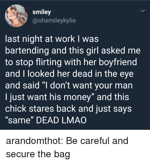 """smiley: smiley  @ohsmileykylie  last night at work I was  bartending and this girl asked me  to stop flirting with her boyfriend  and T looked her dead in the eye  and said """"I don't want your man  I just want his money"""" and this  chick stares back and just says  """"same"""" DEAD LMAO arandomthot: Be careful and secure the bag"""
