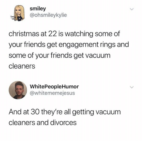 smiley: smiley  @ohsmileykylie  tee  christmas at 22 is watching some of  your friends get engagement rings and  some of your friends get vacuum  cleaners  WhitePeopleHumor  @whitememejesus  And at 30 they're all getting vacuum  cleaners and divorces