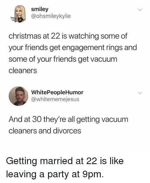smiley: smiley  @ohsmileykylie  tee  christmas at 22 is watching some of  your friends get engagement rings and  some of your friends get vacuum  cleaners  WhitePeopleHumor  @whitememejesus  And at 30 they're all getting vacuum  cleaners and divorces Getting married at 22 is like leaving a party at 9pm.