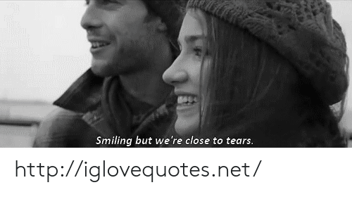Http, Net, and Tears: Smiling but we're close to tears. http://iglovequotes.net/