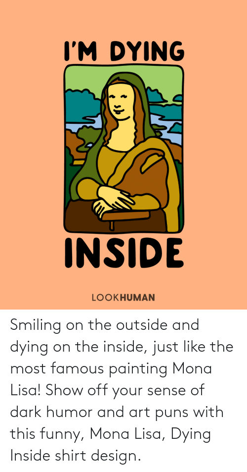 painting: Smiling on the outside and dying on the inside, just like the most famous painting Mona Lisa! Show off your sense of dark humor and art puns with this funny, Mona Lisa, Dying Inside shirt design.