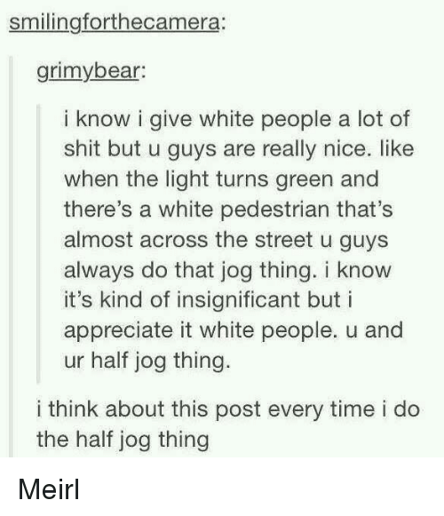 Shit, White People, and Appreciate: smilingforthecamera:  grimybear  i know i give white people a lot of  shit but u guys are really nice. like  when the light turns green and  there's a white pedestrian that's  almost across the street u guys  always do that jog thing. i know  it's kind of insignificant but i  appreciate it white people. u and  ur half jog thing.  i think about this post every time i do  the half jog thing Meirl