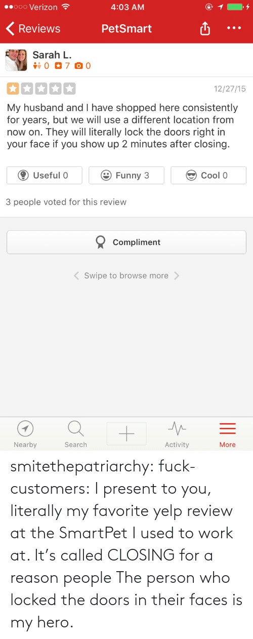 Locked: smitethepatriarchy:  fuck-customers: I present to you, literally my favorite yelp review at the SmartPet I used to work at.  It's called CLOSING for a reason people The person who locked the doors in their faces is my hero.