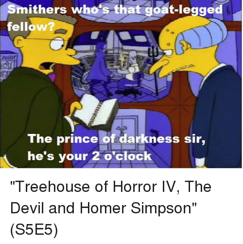 """Homer Simpson: Smithers who's that goat-legged  fellow  TAMNor  The prince of darkness sir,  he's your 2 o'clock """"Treehouse of Horror IV, The Devil and Homer Simpson""""  (S5E5)"""