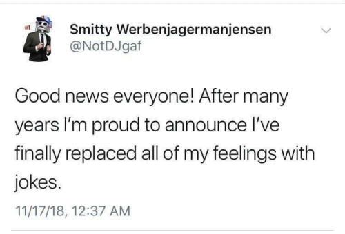 feelings: Smitty Werbenjagermanjensen  @NotDJgaf  #1  Good news everyone! After many  years I'm proud to announce l've  finally replaced all of my feelings with  jokes.  11/17/18, 12:37 AM