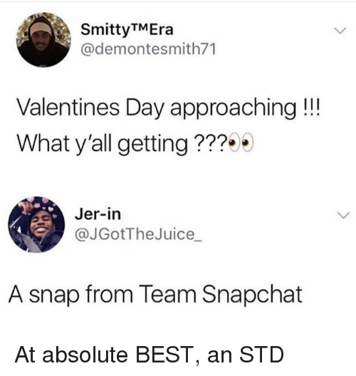 Memes, Snapchat, and Valentine's Day: SmittyTMEra  @demontesmith71  Valentines Day approaching!!!  What y'all getting ???0  Jer-in  @JGotTheJuice_  A snap from Team Snapchat At absolute BEST, an STD