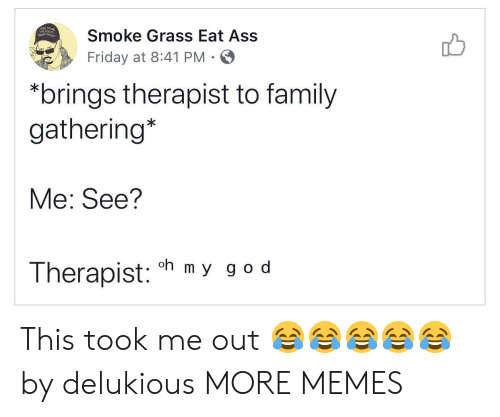 Ass, Dank, and Family: Smoke Grass Eat Ass  Friday at 8:41 PM  *brings therapist to family  gathering*  Me: See?  oh m y g o d  Therapist: This took me out ????? by delukious MORE MEMES